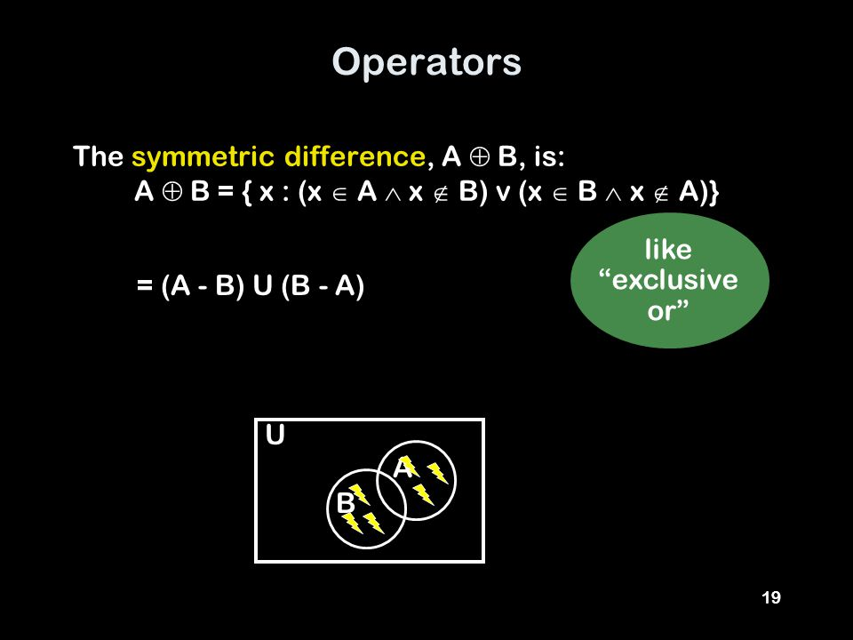"19 Operators The symmetric difference, A  B, is: A  B = { x : (x  A  x  B) v (x  B  x  A)} = (A - B) U (B - A) like ""exclusive or"" A U B"