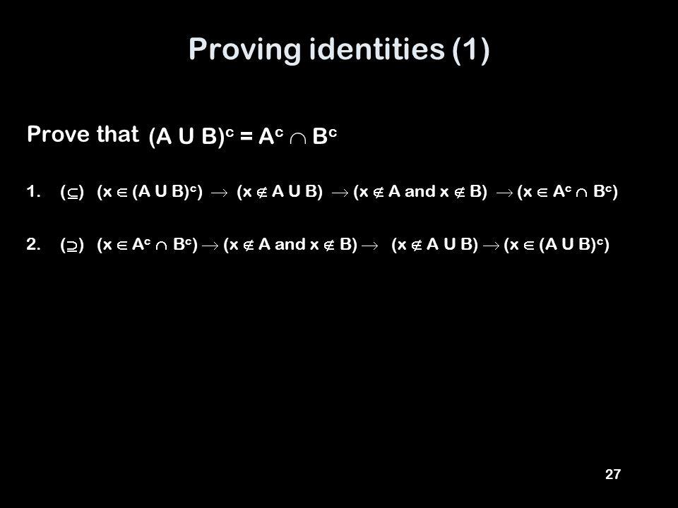 27 Proving identities (1) Prove that 1.(  ) (x  (A U B) c )  (x  A U B)  (x  A and x  B)  (x  A c  B c ) 2.(  ) (x  A c  B c )  (x  A and x  B)  (x  A U B)  (x  (A U B) c ) (A U B) c = A c  B c