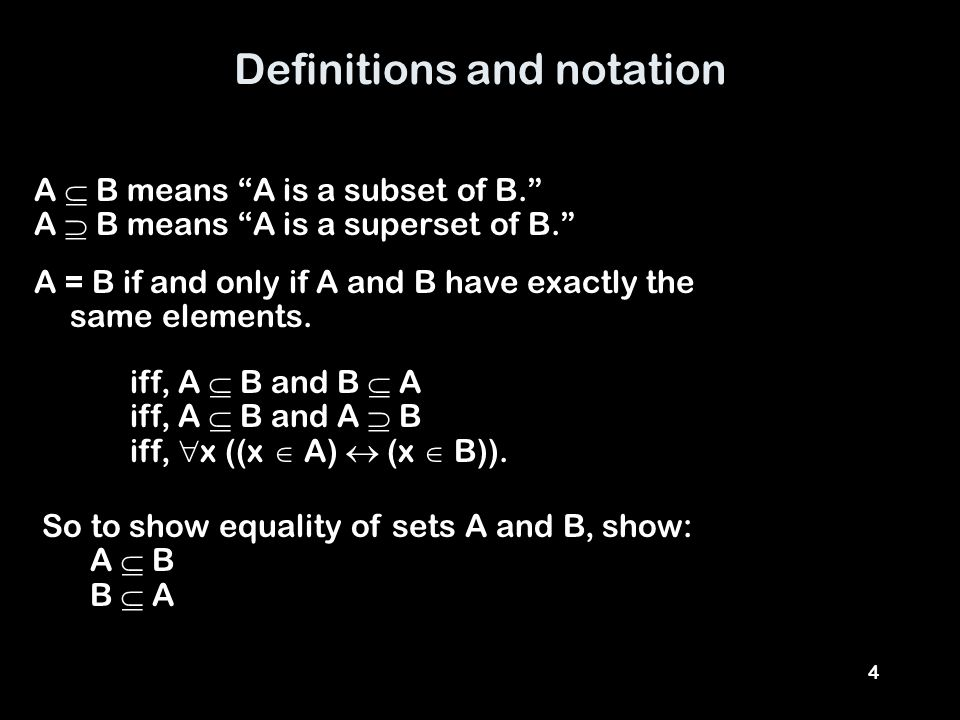 4 Definitions and notation A  B means A is a subset of B. A  B means A is a superset of B. A = B if and only if A and B have exactly the same elements.