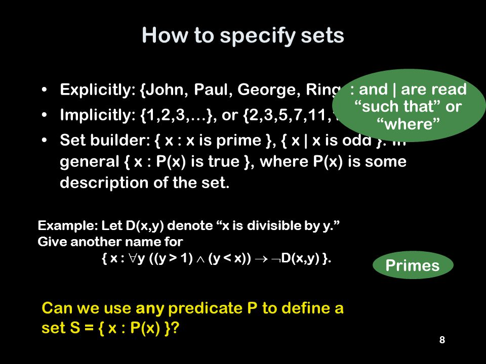 8 How to specify sets Explicitly: {John, Paul, George, Ringo} Implicitly: {1,2,3,…}, or {2,3,5,7,11,13,17,…} Set builder: { x : x is prime }, { x | x