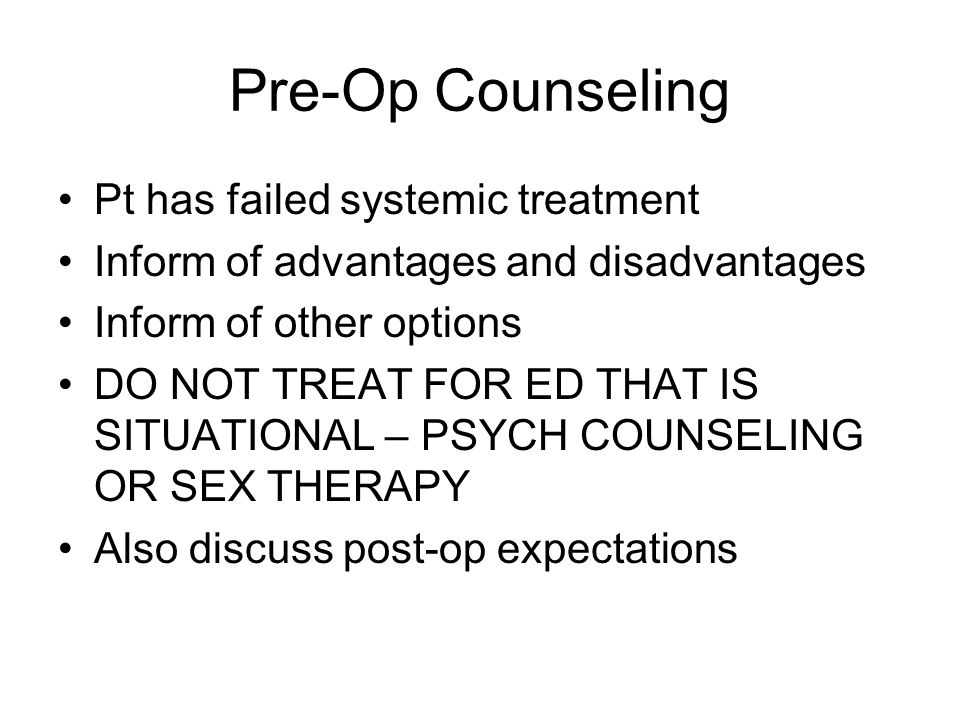 Pre-Op Counseling Pt has failed systemic treatment Inform of advantages and disadvantages Inform of other options DO NOT TREAT FOR ED THAT IS SITUATIO