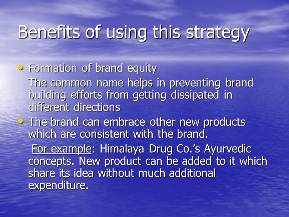Benefits of using this strategy Formation of brand equity Formation of brand equity The common name helps in preventing brand building efforts from ge