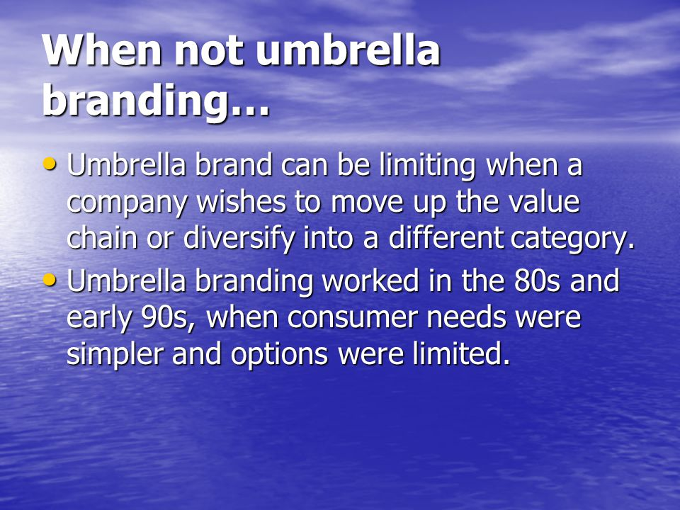 When not umbrella branding… Umbrella brand can be limiting when a company wishes to move up the value chain or diversify into a different category. Um