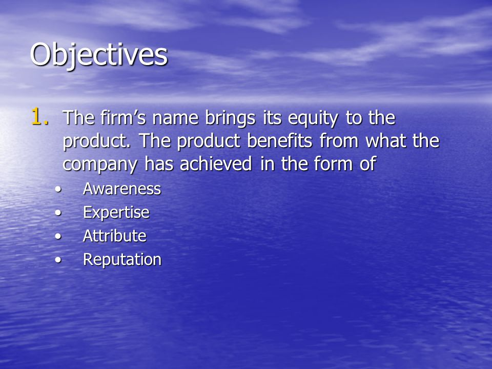Objectives 1. The firm's name brings its equity to the product. The product benefits from what the company has achieved in the form of AwarenessAwaren