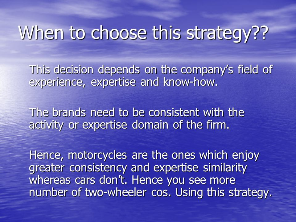 When to choose this strategy?? This decision depends on the company's field of experience, expertise and know-how. The brands need to be consistent wi