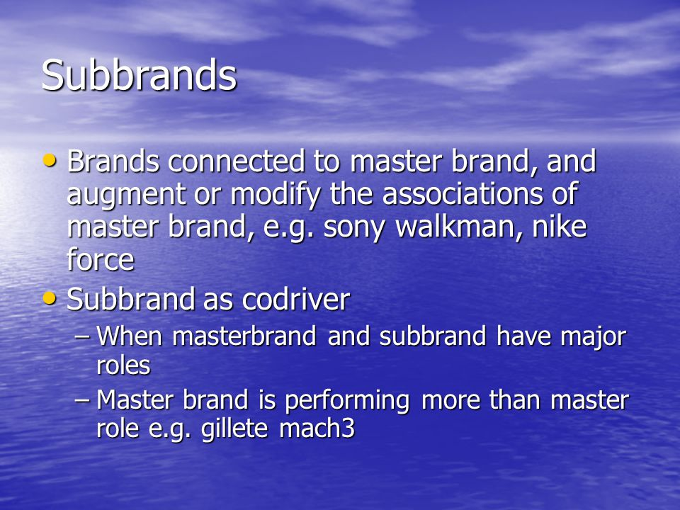 Subbrands Brands connected to master brand, and augment or modify the associations of master brand, e.g. sony walkman, nike force Brands connected to