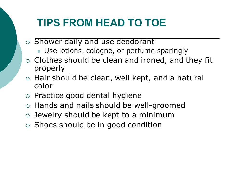 TIPS FROM HEAD TO TOE  Shower daily and use deodorant Use lotions, cologne, or perfume sparingly  Clothes should be clean and ironed, and they fit p