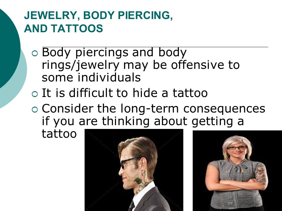 JEWELRY, BODY PIERCING, AND TATTOOS  Body piercings and body rings/jewelry may be offensive to some individuals  It is difficult to hide a tattoo 