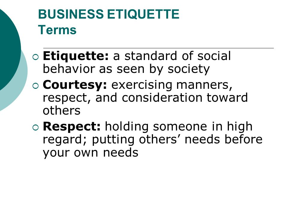BUSINESS ETIQUETTE Terms  Etiquette: a standard of social behavior as seen by society  Courtesy: exercising manners, respect, and consideration towa