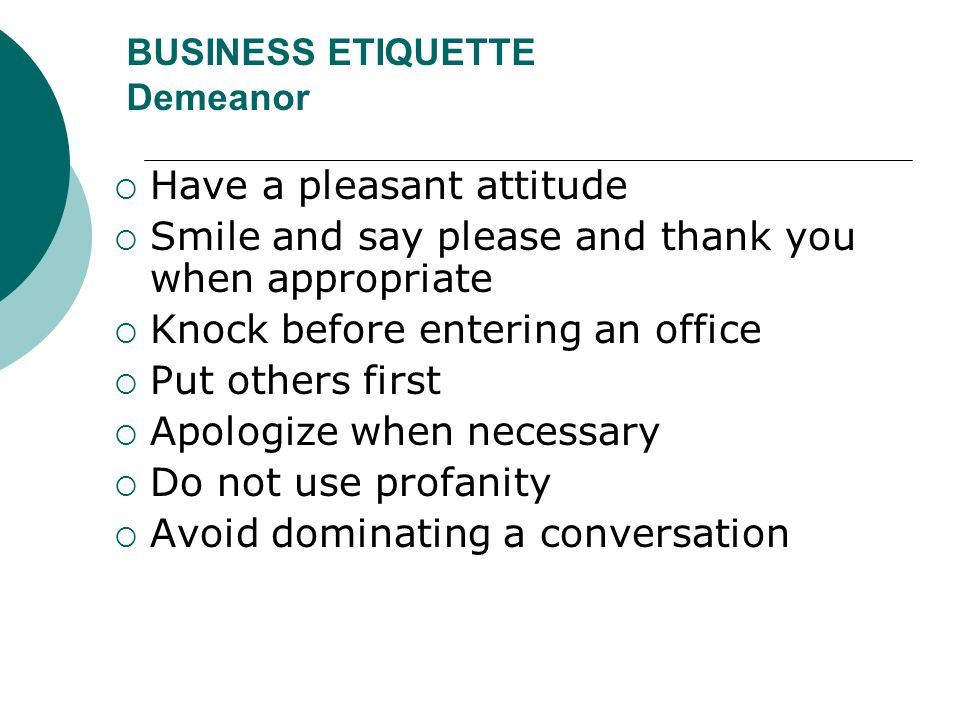 BUSINESS ETIQUETTE Demeanor  Have a pleasant attitude  Smile and say please and thank you when appropriate  Knock before entering an office  Put o