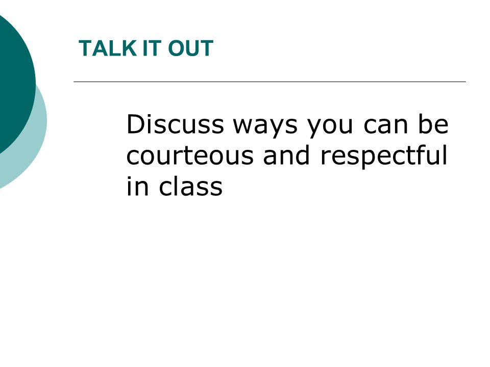TALK IT OUT Discuss ways you can be courteous and respectful in class