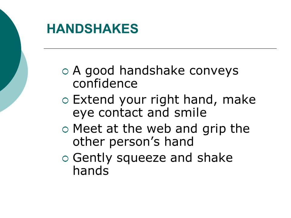 HANDSHAKES  A good handshake conveys confidence  Extend your right hand, make eye contact and smile  Meet at the web and grip the other person's ha