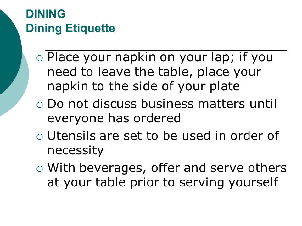 DINING Dining Etiquette  Place your napkin on your lap; if you need to leave the table, place your napkin to the side of your plate  Do not discuss
