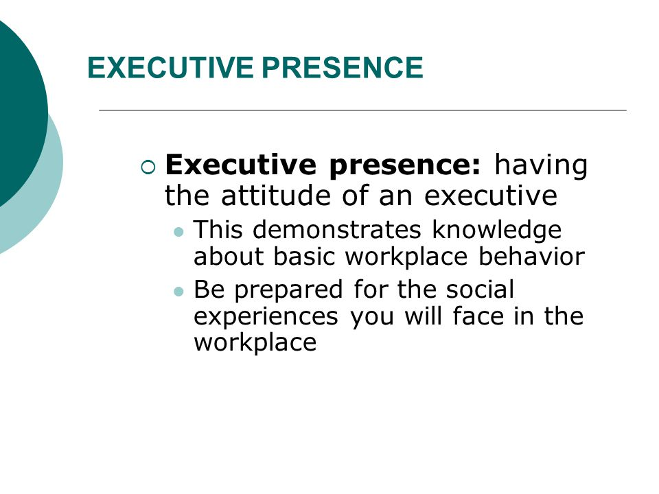 EXECUTIVE PRESENCE  Executive presence: having the attitude of an executive This demonstrates knowledge about basic workplace behavior Be prepared fo