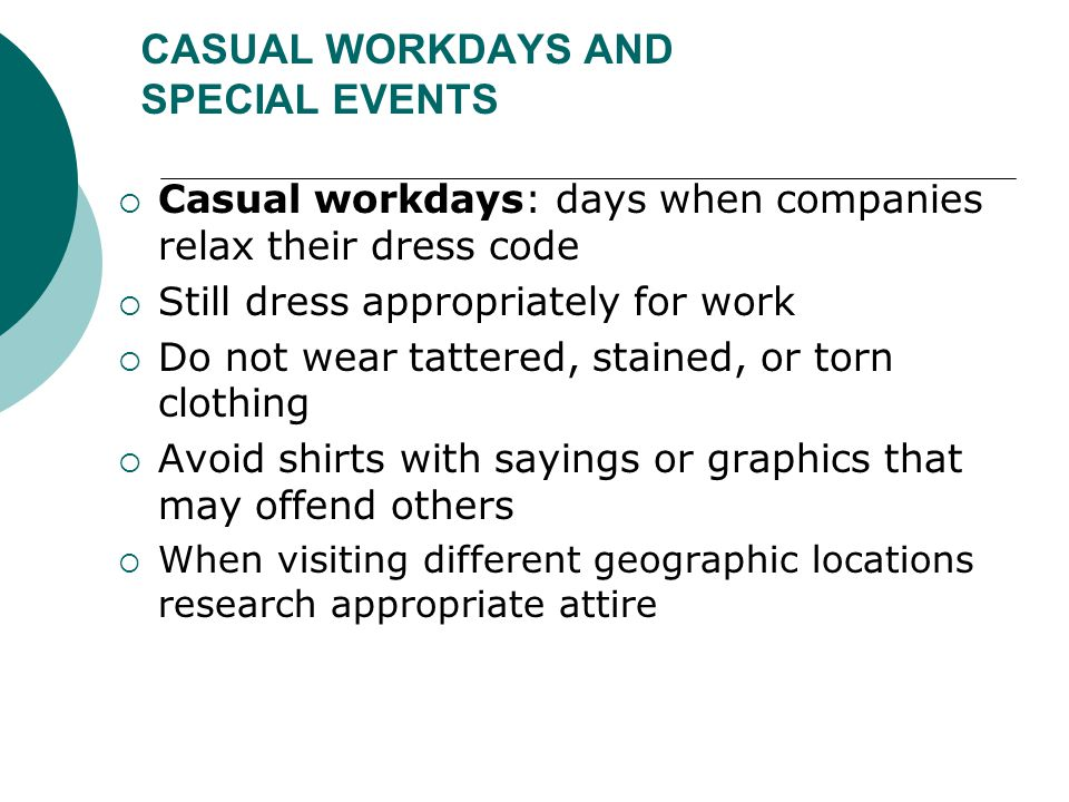 CASUAL WORKDAYS AND SPECIAL EVENTS  Casual workdays: days when companies relax their dress code  Still dress appropriately for work  Do not wear ta