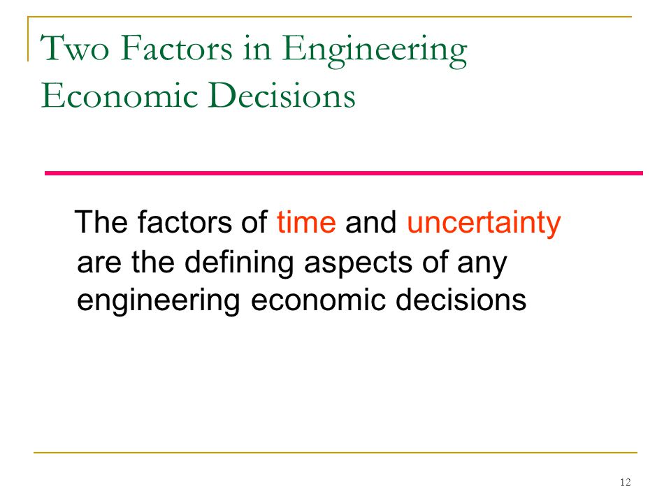 12 Two Factors in Engineering Economic Decisions The factors of time and uncertainty are the defining aspects of any engineering economic decisions