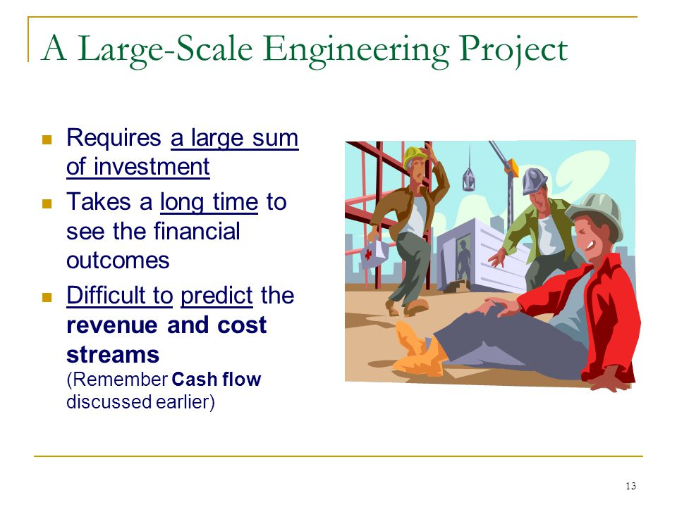 13 A Large-Scale Engineering Project Requires a large sum of investment Takes a long time to see the financial outcomes Difficult to predict the revenue and cost streams (Remember Cash flow discussed earlier)