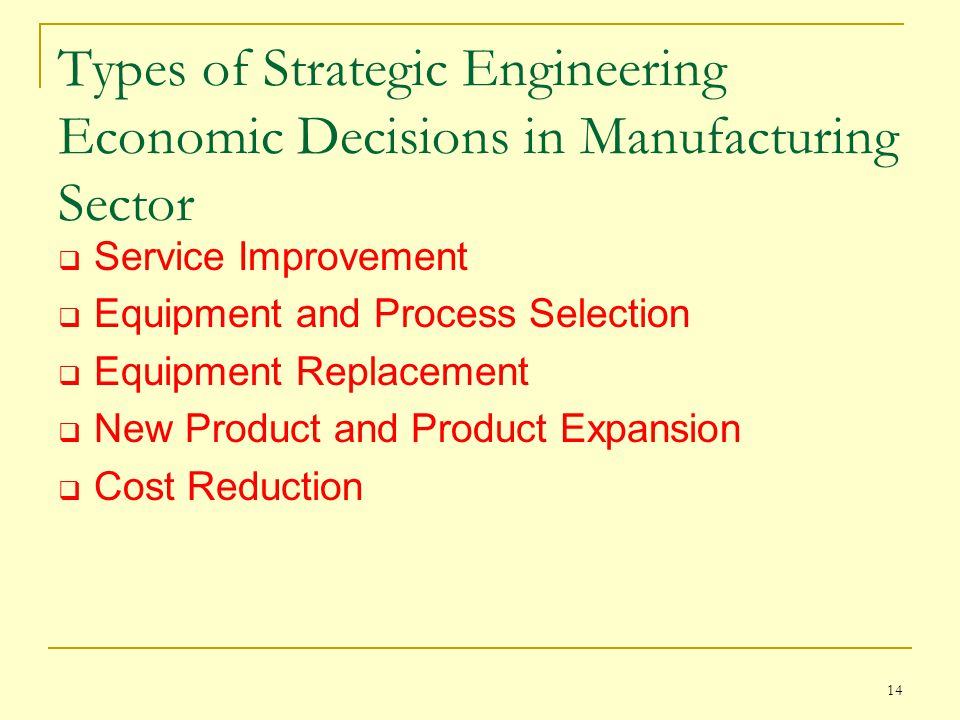 14 Types of Strategic Engineering Economic Decisions in Manufacturing Sector  Service Improvement  Equipment and Process Selection  Equipment Replacement  New Product and Product Expansion  Cost Reduction
