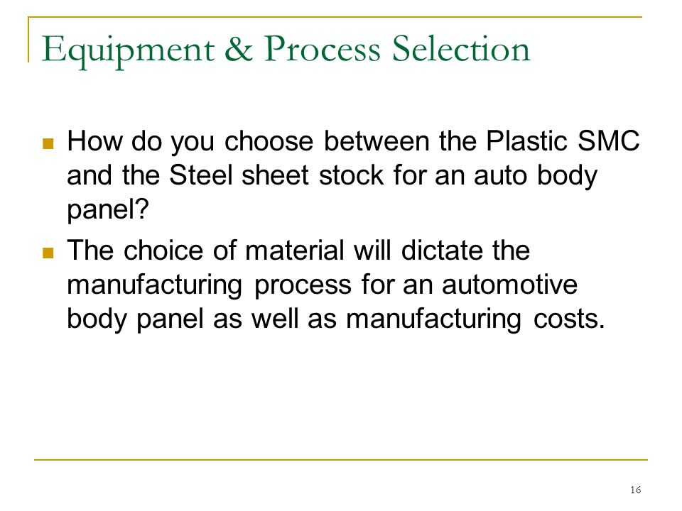 16 Equipment & Process Selection How do you choose between the Plastic SMC and the Steel sheet stock for an auto body panel.