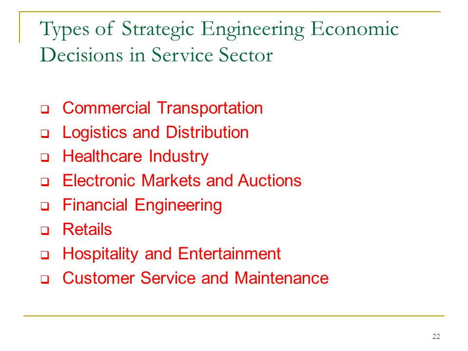 22 Types of Strategic Engineering Economic Decisions in Service Sector  Commercial Transportation  Logistics and Distribution  Healthcare Industry  Electronic Markets and Auctions  Financial Engineering  Retails  Hospitality and Entertainment  Customer Service and Maintenance