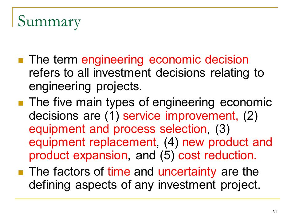 31 Summary The term engineering economic decision refers to all investment decisions relating to engineering projects.