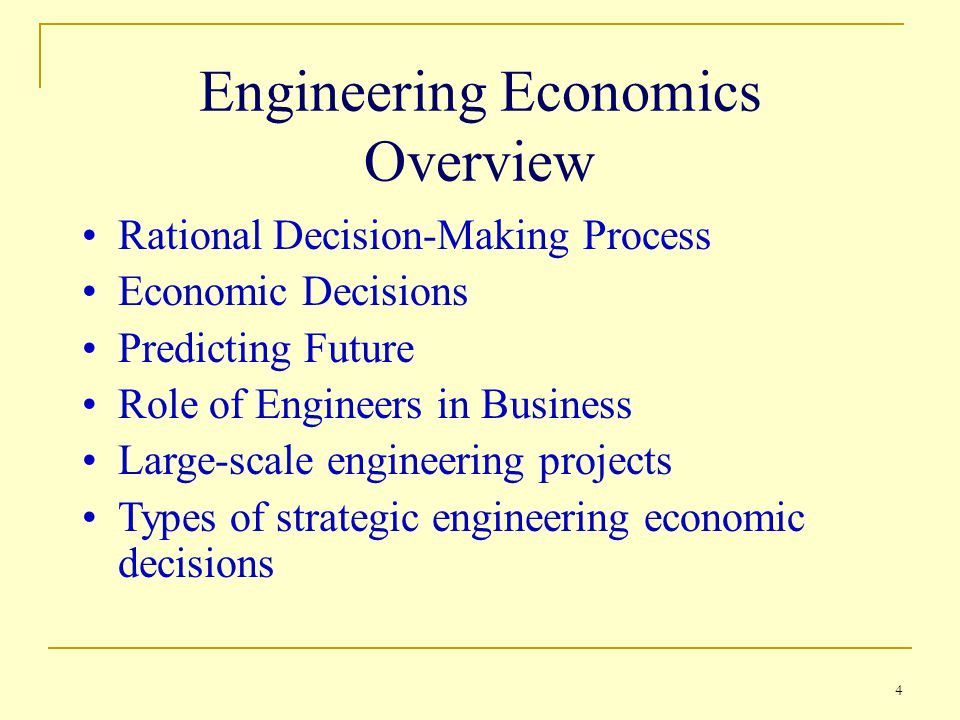 4 Engineering Economics Overview Rational Decision-Making Process Economic Decisions Predicting Future Role of Engineers in Business Large-scale engineering projects Types of strategic engineering economic decisions