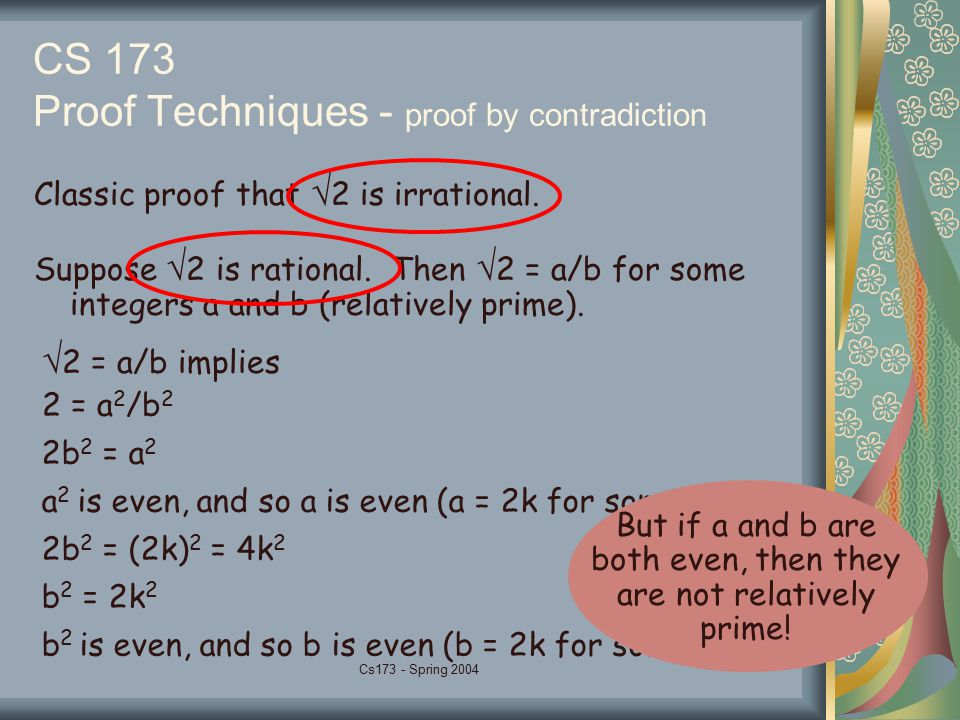 Cs173 - Spring 2004 CS 173 Proof Techniques - proof by contradiction Classic proof that  2 is irrational. Suppose  2 is rational. Then  2 = a/b for