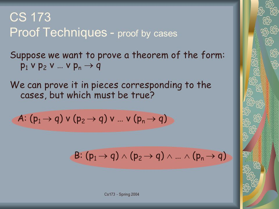 Cs173 - Spring 2004 CS 173 Proof Techniques - proof by cases Suppose we want to prove a theorem of the form: p 1 v p 2 v … v p n  q We can prove it in pieces corresponding to the cases, but which must be true.