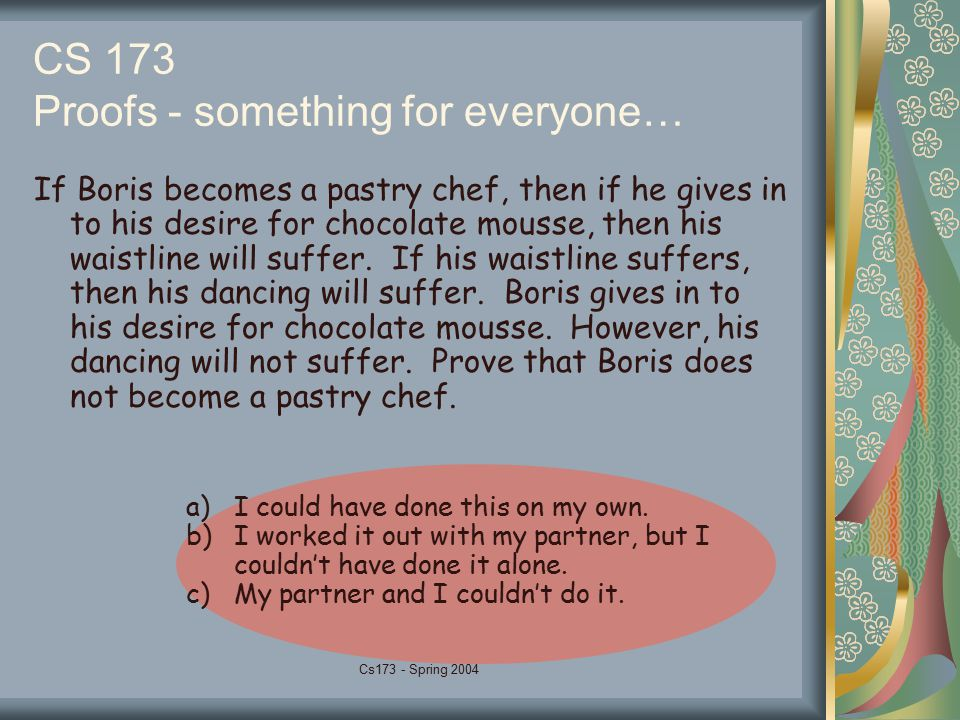Cs173 - Spring 2004 CS 173 Proofs - something for everyone… If Boris becomes a pastry chef, then if he gives in to his desire for chocolate mousse, th