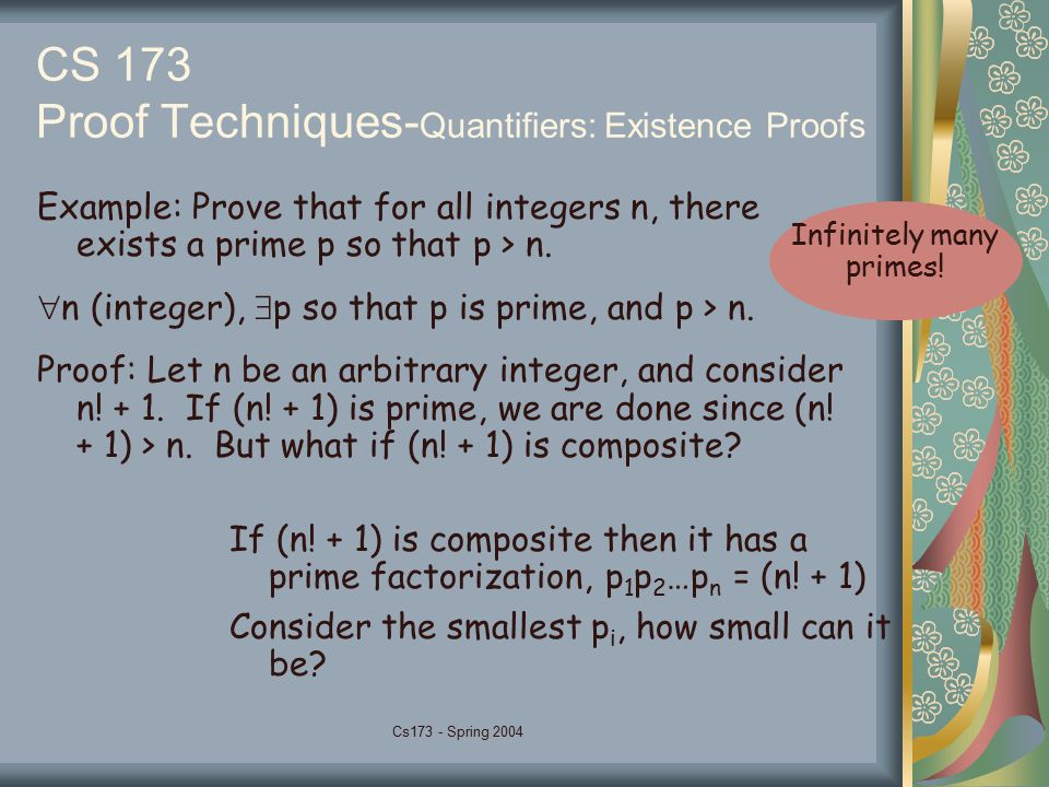 Cs173 - Spring 2004 CS 173 Proof Techniques- Quantifiers: Existence Proofs Example: Prove that for all integers n, there exists a prime p so that p > n.