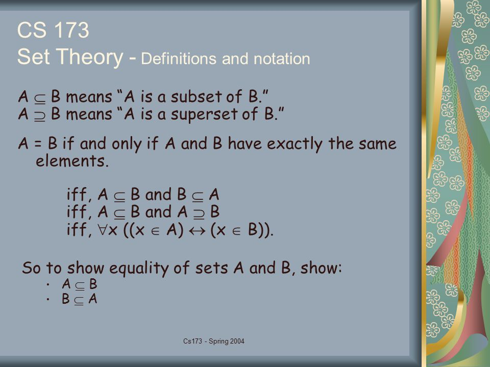 Cs173 - Spring 2004 CS 173 Set Theory - Definitions and notation A  B means A is a subset of B. A  B means A is a superset of B. A = B if and only if A and B have exactly the same elements.