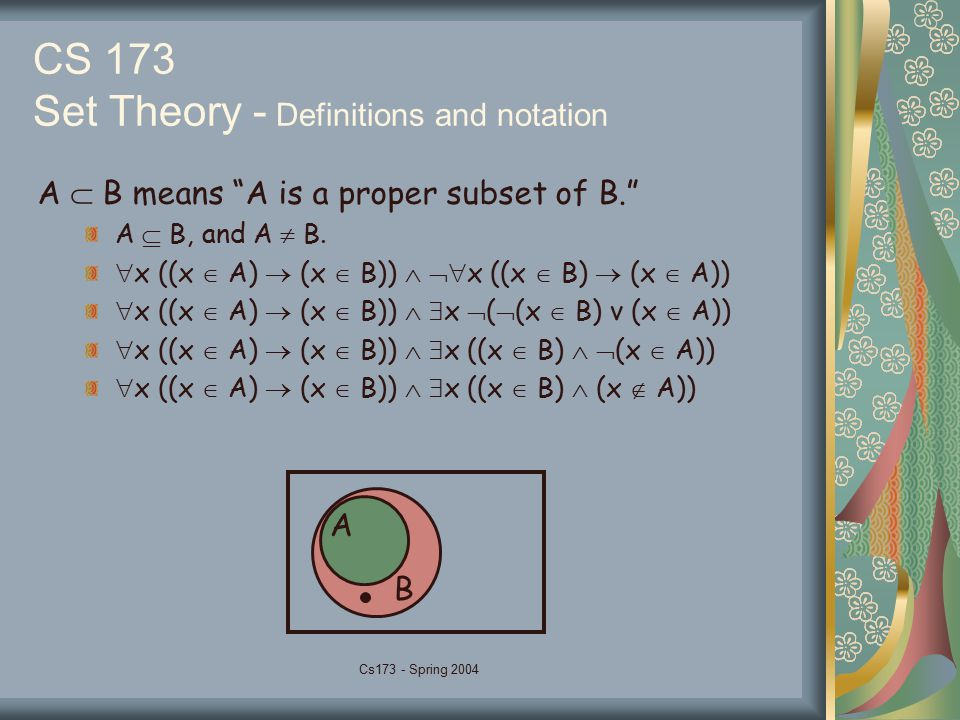 "Cs173 - Spring 2004 CS 173 Set Theory - Definitions and notation A  B means ""A is a proper subset of B."" A  B, and A  B.  x ((x  A)  (x  B)) "