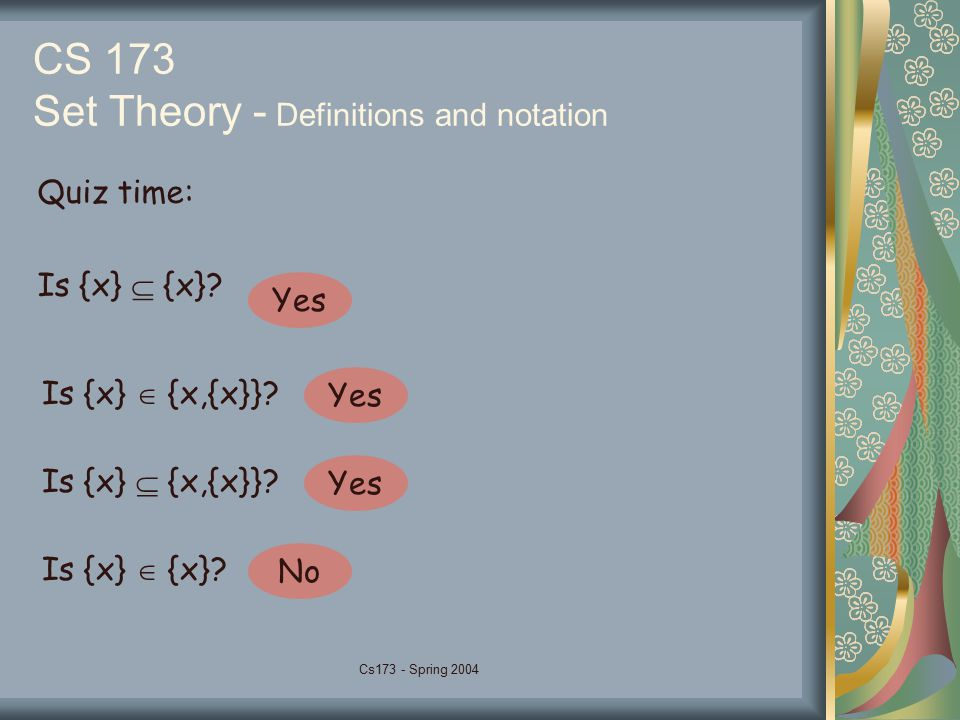 Cs173 - Spring 2004 CS 173 Set Theory - Definitions and notation Quiz time: Is {x}  {x}.