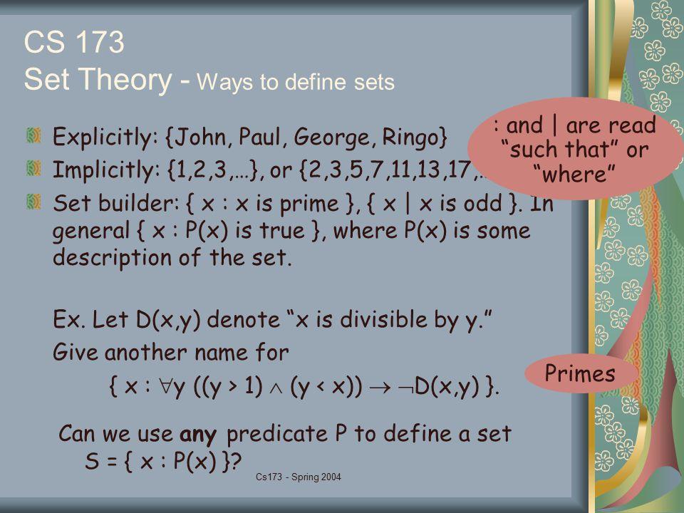 Cs173 - Spring 2004 CS 173 Set Theory - Ways to define sets Explicitly: {John, Paul, George, Ringo} Implicitly: {1,2,3,…}, or {2,3,5,7,11,13,17,…} Set