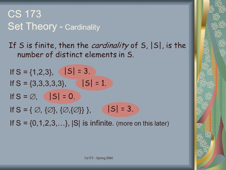 Cs173 - Spring 2004 CS 173 Set Theory - Cardinality If S is finite, then the cardinality of S, |S|, is the number of distinct elements in S. If S = {1