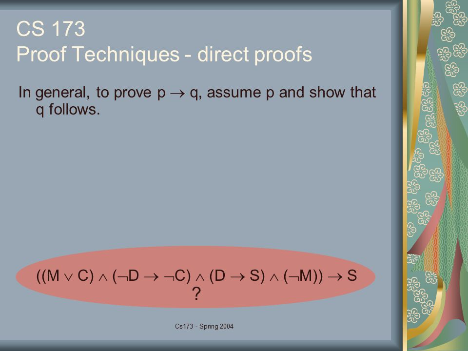 Cs173 - Spring 2004 CS 173 Proof Techniques - direct proofs In general, to prove p  q, assume p and show that q follows. ((M  C)  (  D   C)  (D