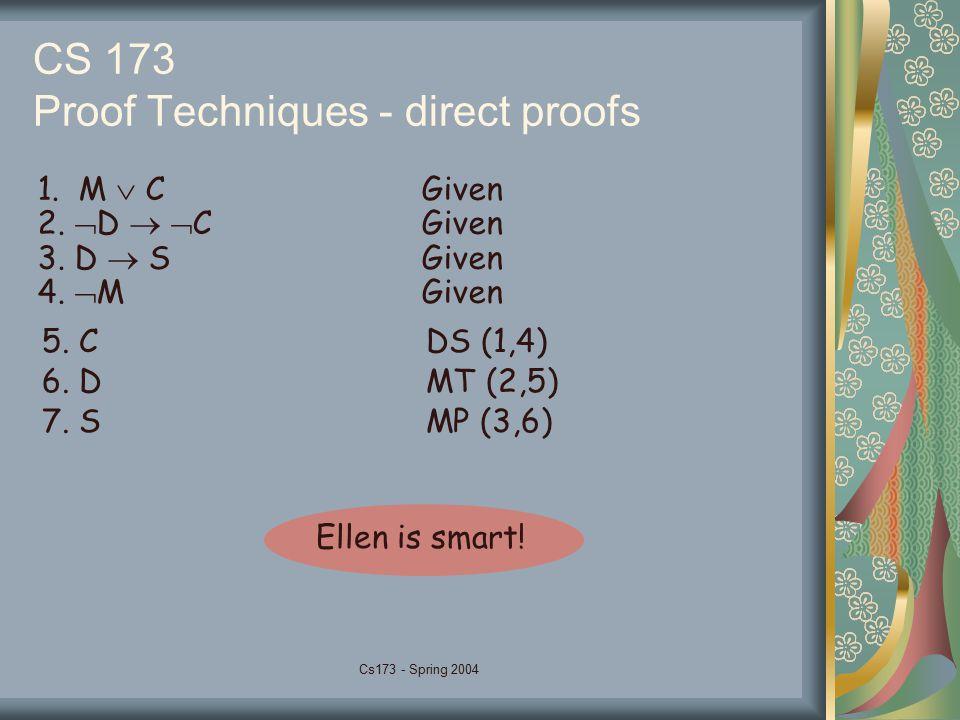 Cs173 - Spring 2004 CS 173 Proof Techniques - direct proofs 1. M  CGiven 2.  D   CGiven 3. D  SGiven 4.  MGiven 5. CDS (1,4) 6. DMT (2,5) 7. SMP
