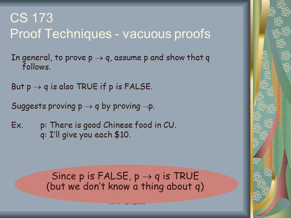 Cs173 - Spring 2004 CS 173 Proof Techniques - vacuous proofs In general, to prove p  q, assume p and show that q follows.