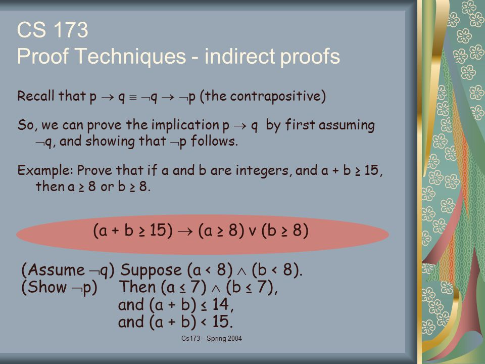 Cs173 - Spring 2004 CS 173 Proof Techniques - indirect proofs Recall that p  q   q   p (the contrapositive) So, we can prove the implication p 