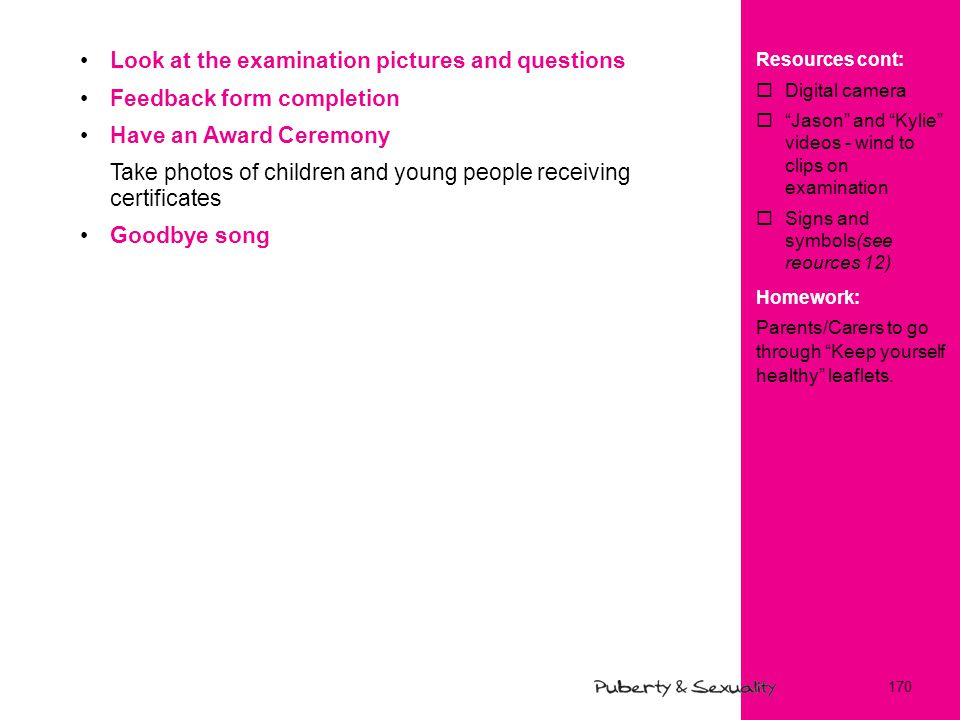 Look at the examination pictures and questions Feedback form completion Have an Award Ceremony Take photos of children and young people receiving certificates Goodbye song Resources cont:  Digital camera  Jason and Kylie videos - wind to clips on examination  Signs and symbols(see reources 12) Homework: Parents/Carers to go through Keep yourself healthy leaflets.