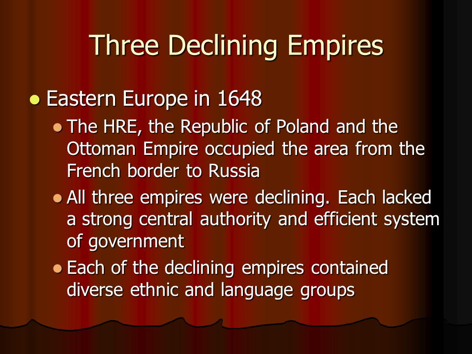 Three Declining Empires Eastern Europe in 1648 Eastern Europe in 1648 The HRE, the Republic of Poland and the Ottoman Empire occupied the area from the French border to Russia The HRE, the Republic of Poland and the Ottoman Empire occupied the area from the French border to Russia All three empires were declining.