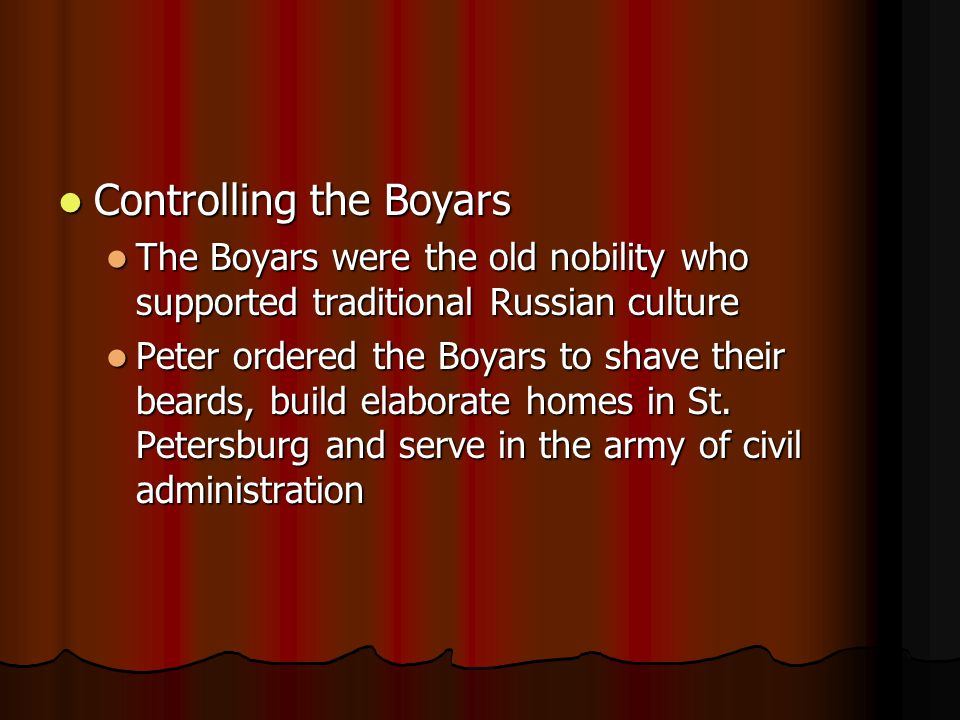 Controlling the Boyars Controlling the Boyars The Boyars were the old nobility who supported traditional Russian culture The Boyars were the old nobility who supported traditional Russian culture Peter ordered the Boyars to shave their beards, build elaborate homes in St.