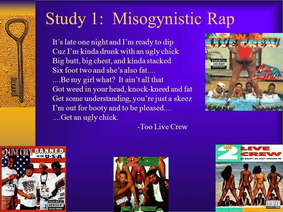 Study 1: Misogynistic Rap It's late one night and I'm ready to dip Cuz I'm kinda drunk with an ugly chick Big butt, big chest, and kinda stacked Six f