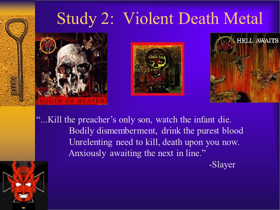 Study 2: Violent Death Metal ...Kill the preacher's only son, watch the infant die.