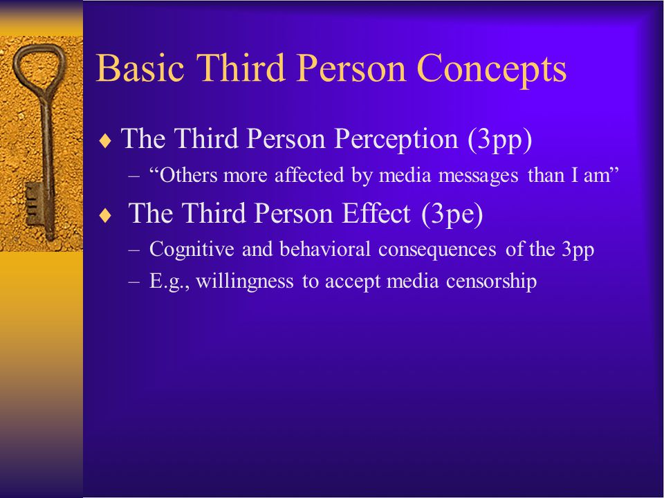 Basic Third Person Concepts  The Third Person Perception (3pp) – Others more affected by media messages than I am  The Third Person Effect (3pe) –Cognitive and behavioral consequences of the 3pp –E.g., willingness to accept media censorship