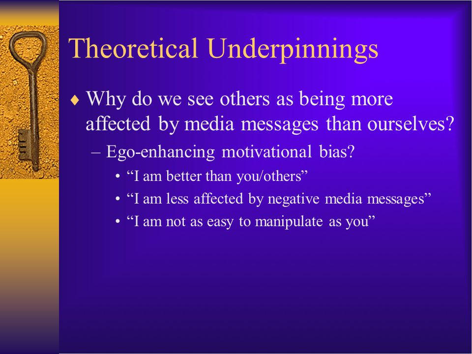 "Theoretical Underpinnings  Why do we see others as being more affected by media messages than ourselves? –Ego-enhancing motivational bias? ""I am bett"