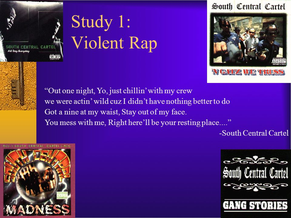 Study 1: Violent Rap Out one night, Yo, just chillin' with my crew we were actin' wild cuz I didn't have nothing better to do Got a nine at my waist, Stay out of my face.
