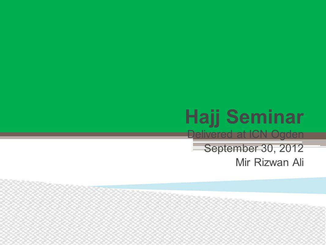 Hajj Seminar Delivered at ICN Ogden September 30, 2012 Mir Rizwan Ali