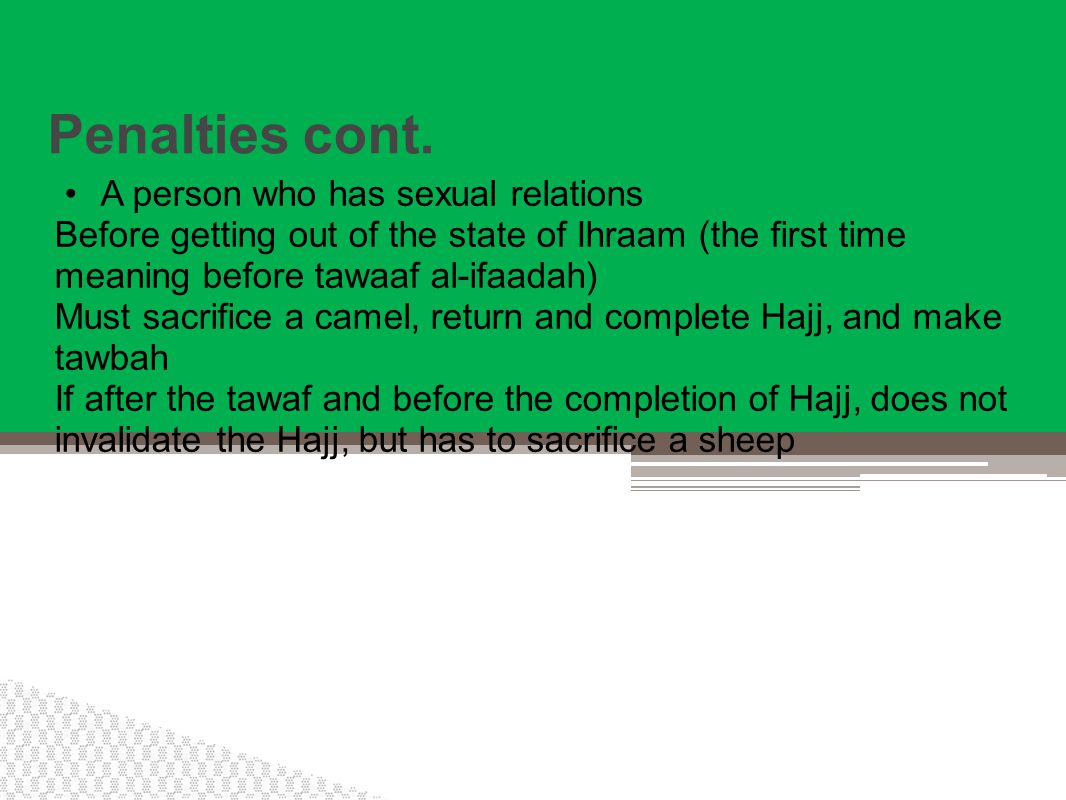Penalties cont. A person who has sexual relations Before getting out of the state of Ihraam (the first time meaning before tawaaf al-ifaadah) Must sac