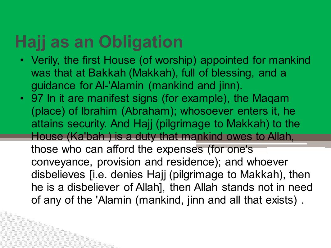 Hajj as an Obligation Verily, the first House (of worship) appointed for mankind was that at Bakkah (Makkah), full of blessing, and a guidance for Al- Alamin (mankind and jinn).